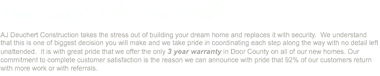 Door County's Elite Home Builder AJ Deuchert Construction takes the stress out of building your dream home and replaces it with security. We understand that this is one of biggest decision you will make and we take pride in coordinating each step along the way with no detail left unattended. It is with great pride that we offer the only 3 year warranty in Door County on all of our new homes. Our commitment to complete customer satisfaction is the reason we can announce with pride that 92% of our customers return with more work or with referrals.